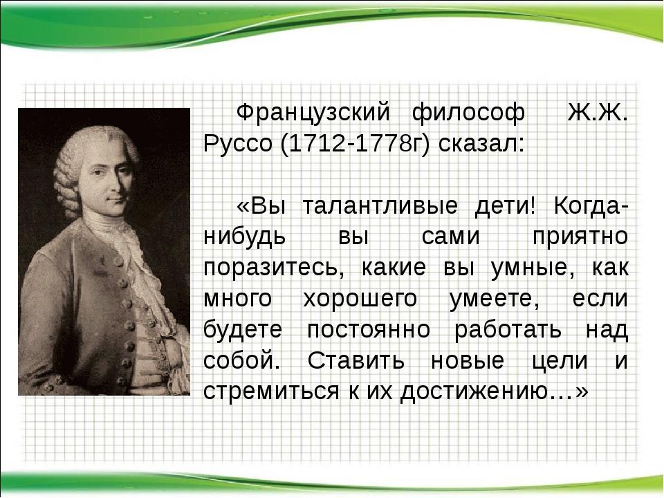 Французский философ Ж.Ж. Руссо (1712-1778г) сказал: «Вы талантливые дети! К...