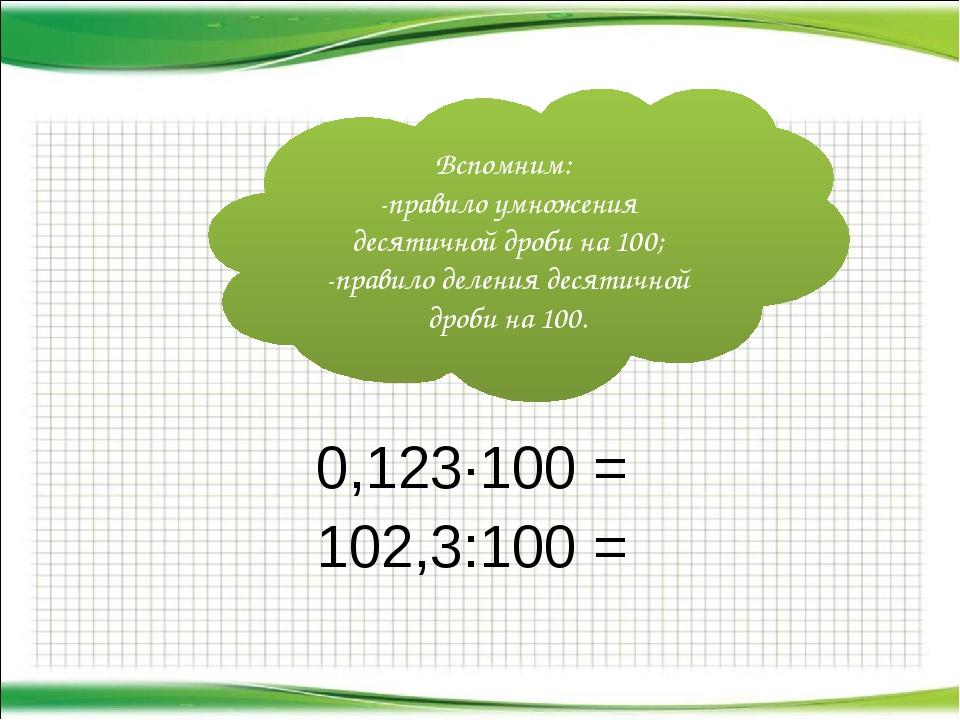 0,123·100 = 102,3:100 = Вспомним: -правило умножения десятичной дроби на 100...