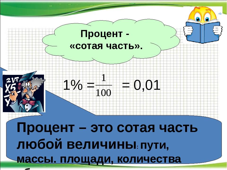 Процент - «сотая часть». Процент – это сотая часть любой величины: пути, масс...