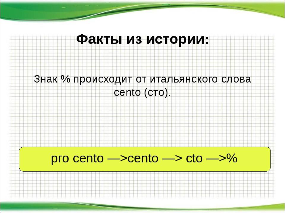Знак % происходит от итальянского слова сеntо (сто). Факты из истории: рго се...