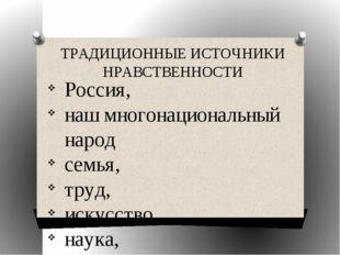 ТРАДИЦИОННЫЕ ИСТОЧНИКИ НРАВСТВЕННОСТИ Россия, наш многонациональный народ сем