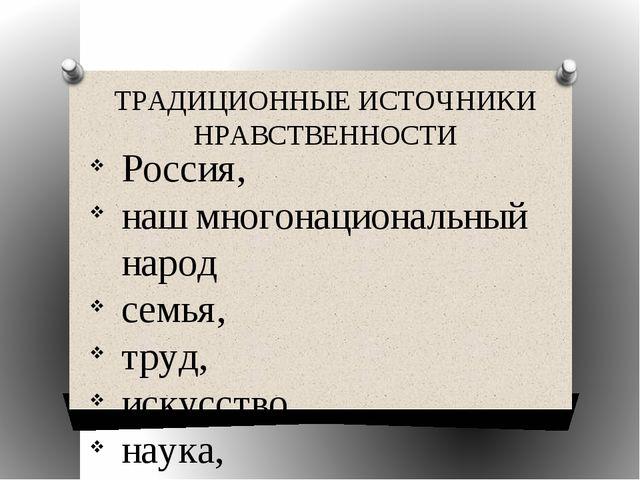 ТРАДИЦИОННЫЕ ИСТОЧНИКИ НРАВСТВЕННОСТИ Россия, наш многонациональный народ сем...