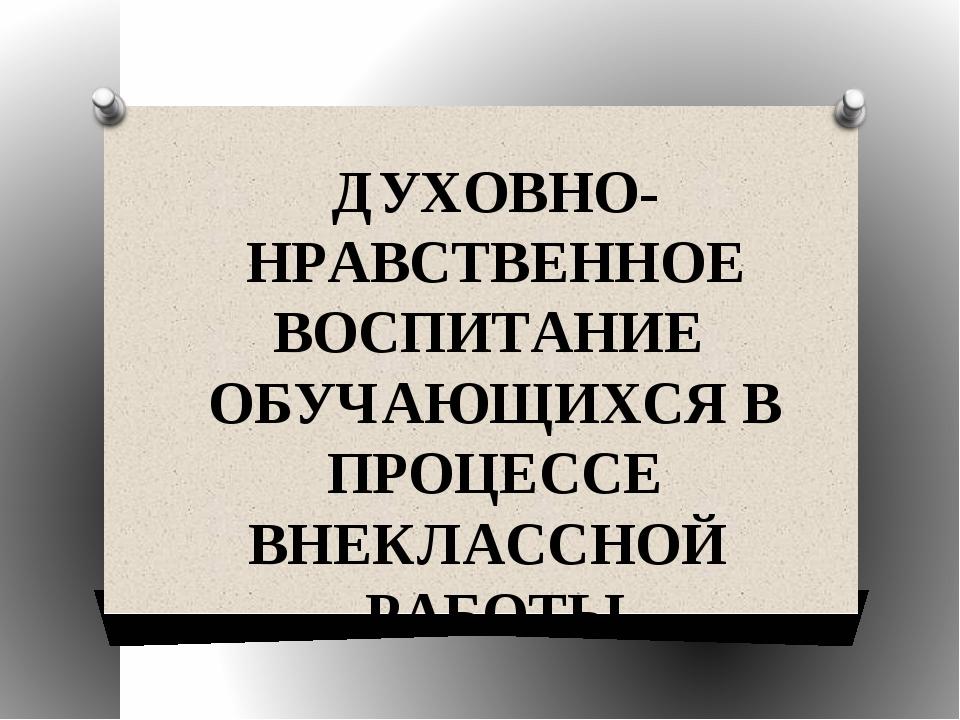 ДУХОВНО-НРАВСТВЕННОЕ ВОСПИТАНИЕ ОБУЧАЮЩИХСЯ В ПРОЦЕССЕ ВНЕКЛАССНОЙ РАБОТЫ Ме...