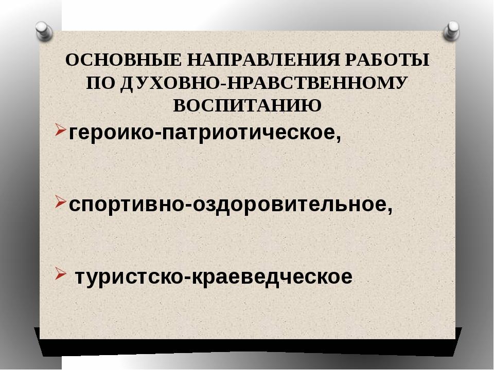 ОСНОВНЫЕ НАПРАВЛЕНИЯ РАБОТЫ ПО ДУХОВНО-НРАВСТВЕННОМУ ВОСПИТАНИЮ героико-патри...