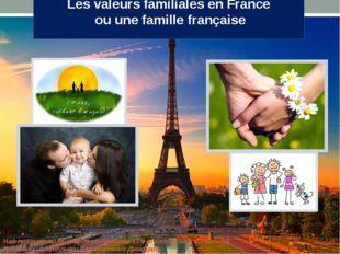 Les valeurs familiales en France ou une famille française Над презентацией ра