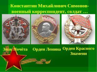 Константин Михайлович Симонов- военный корреспондент, солдат … Знак Почёта Ор