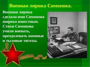 Военная лирика сделала имя Симонова широко известным. Стихи Симонова учили во