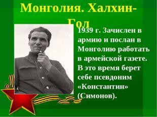 Монголия. Халхин-Гол 1939 г. Зачислен в армию и послан в Монголию работать в