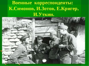 Военные корреспонденты:  К.Симонов, И.Зотов, Е.Кригер, И.Уткин.