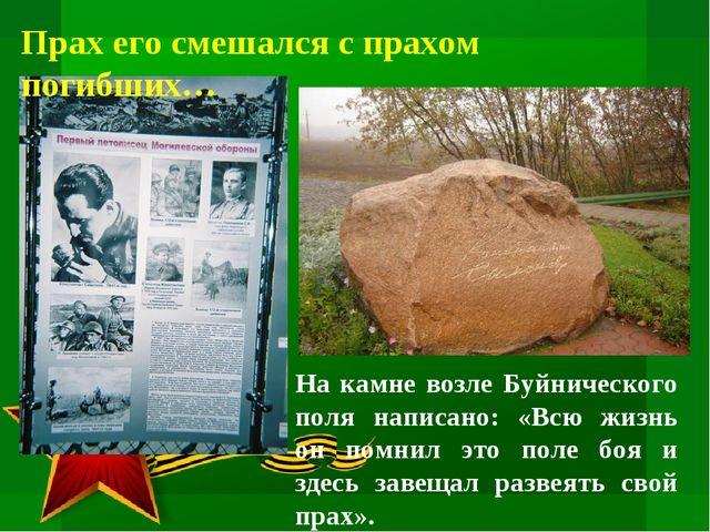 Прах его смешался с прахом погибших… На камне возле Буйнического поля написан...
