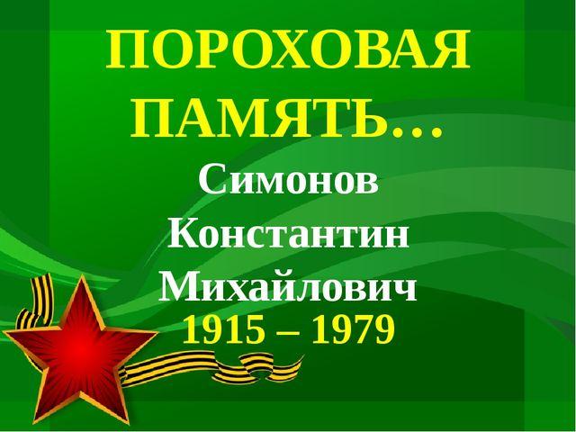ПОРОХОВАЯ ПАМЯТЬ… Симонов Константин Михайлович 1915 – 1979