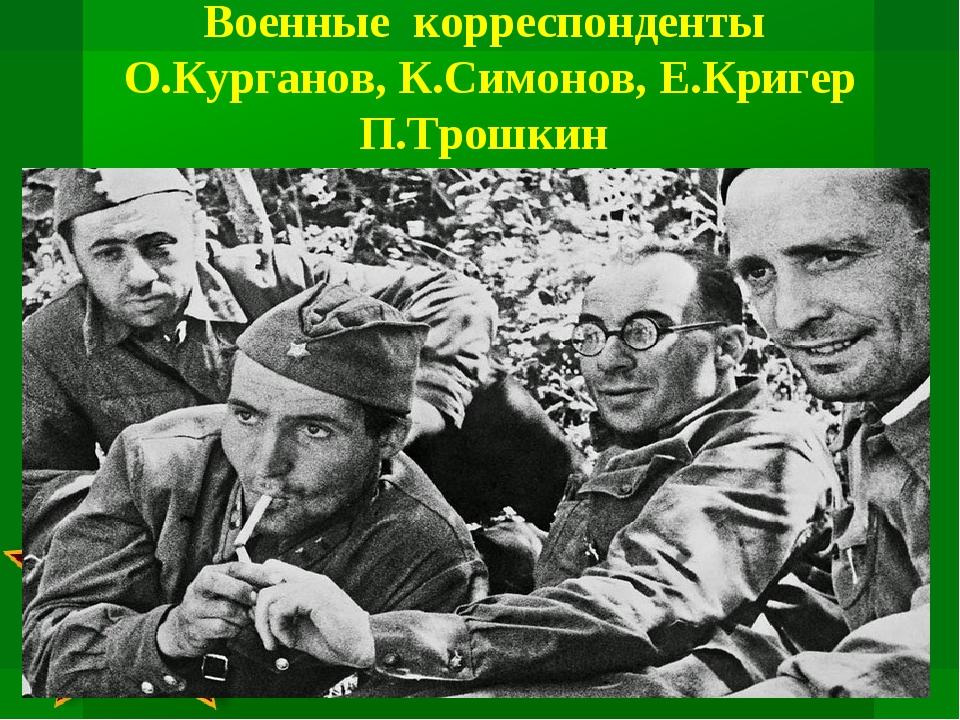 Военные корреспонденты О.Курганов, К.Симонов, Е.Кригер П.Трошкин