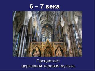 Процветает церковная хоровая музыка. 6 – 7 века
