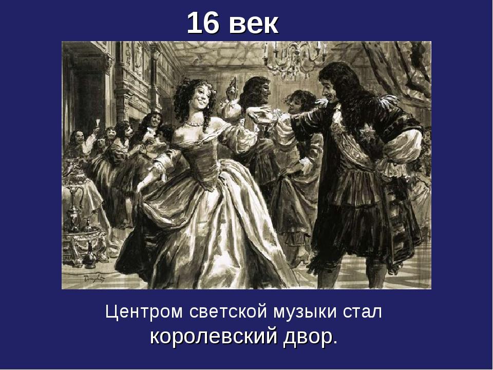 16 век Центром светской музыки стал королевский двор.