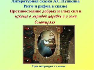 Литературная сказка А.С.Пушкина Ритм и рифма в сказке Противостояние добрых и