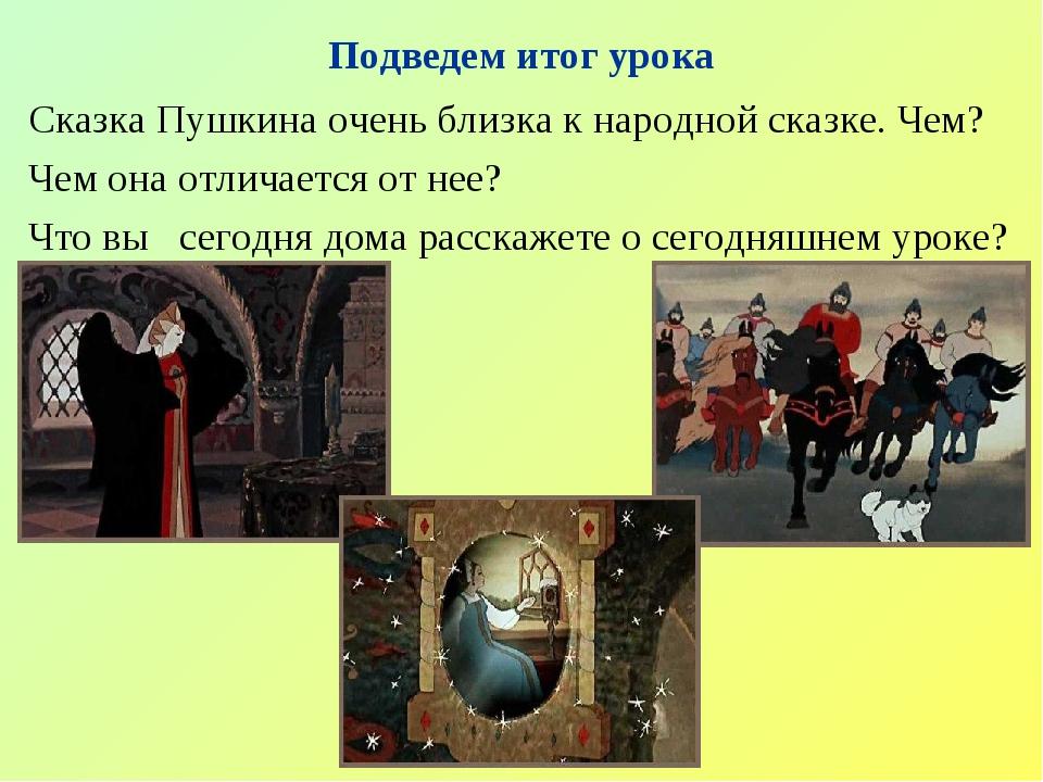 Подведем итог урока Сказка Пушкина очень близка к народной сказке. Чем? Чем...