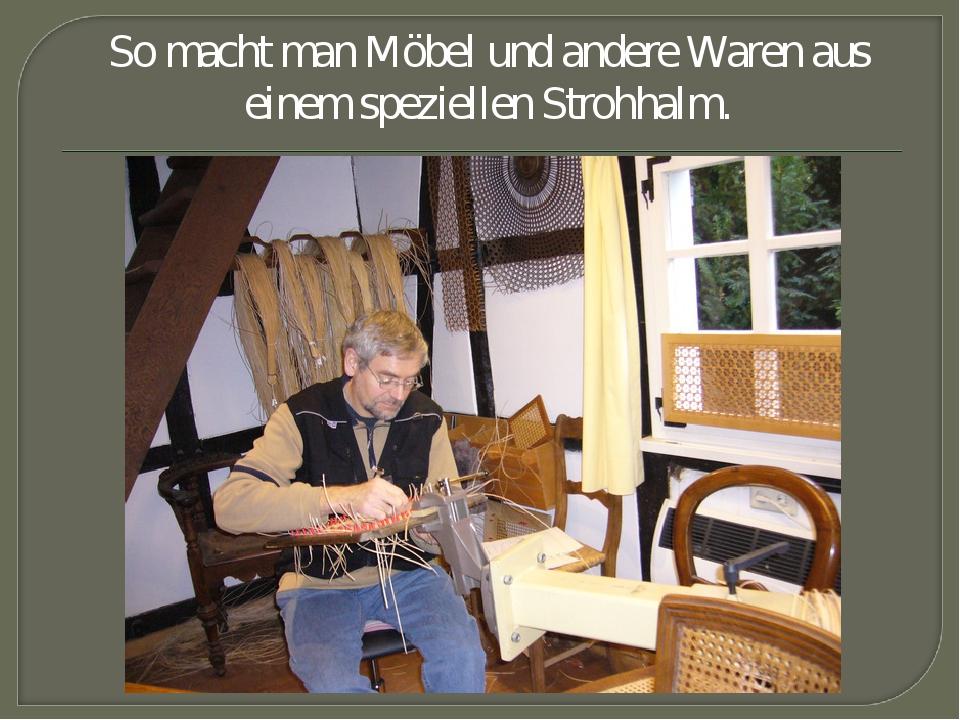 So macht man Möbel und andere Waren aus einem speziellen Strohhalm.