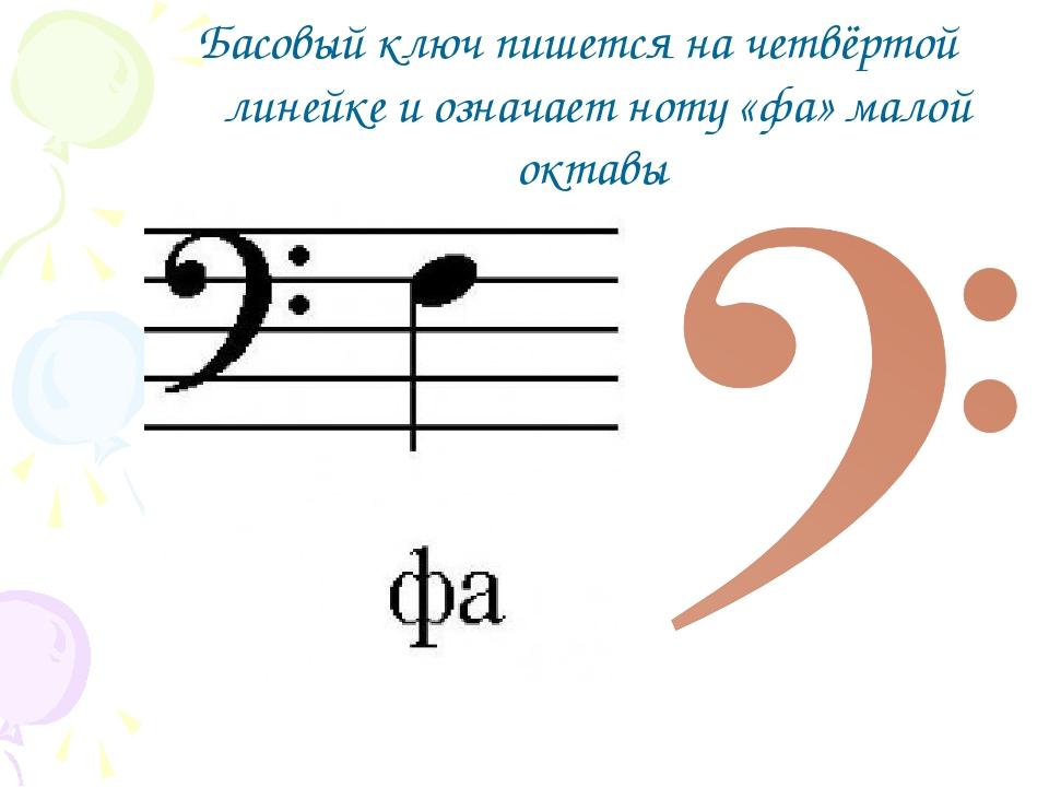 Басовый ключ пишется на четвёртой линейке и означает ноту «фа» малой октавы