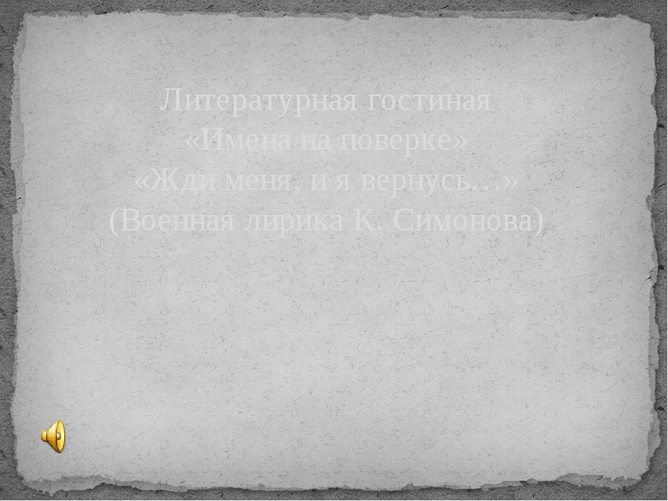 Литературная гостиная «Имена на поверке» «Жди меня, и я вернусь…» (Военная ли...