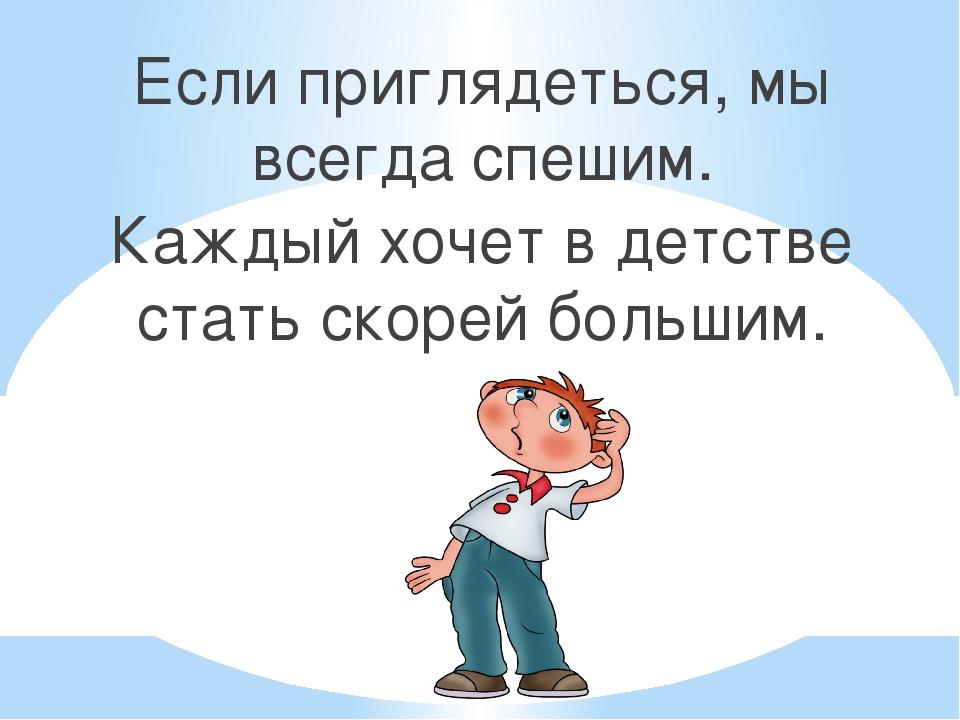 Если приглядеться, мы всегда спешим. Каждый хочет в детстве стать скорей боль...
