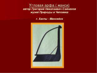 Угловая арфа ( манси) автор Григорий Николаевич Сайнахов музей Природы и Чело