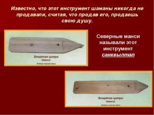 Известно, что этот инструмент шаманы никогда не продавали, считая, что продав
