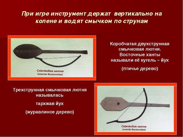 При игре инструмент держат вертикально на колене и водят смычком по струнам К...