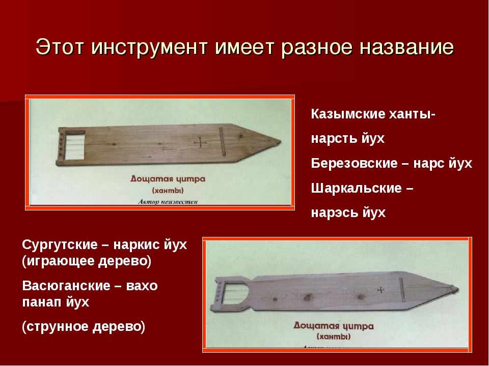 Этот инструмент имеет разное название Казымские ханты- нарсть йух Березовские...