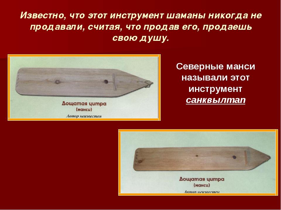 Известно, что этот инструмент шаманы никогда не продавали, считая, что продав...
