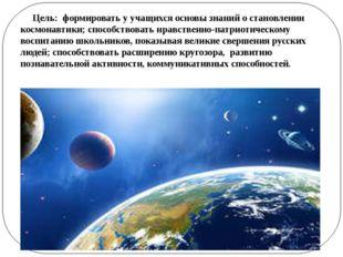 Цель: формировать у учащихся основы знаний о становлении космонавтики; спосо