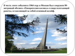 В честь этого события в 1964 году в Москве был сооружен 99-метровый обелиск «