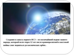 Создание и запуск первого ИСЗ – это величайший подвиг нашего народа, который