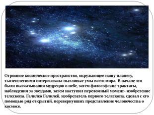 Огромное космическое пространство, окружающее нашу планету, тысячелетиями инт