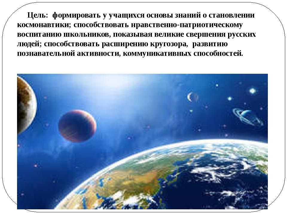 Цель: формировать у учащихся основы знаний о становлении космонавтики; спосо...