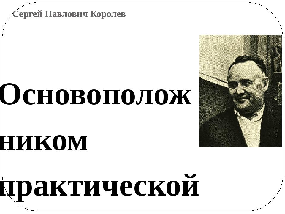 Сергей Павлович Королев Основоположником практической космонавтики является С...