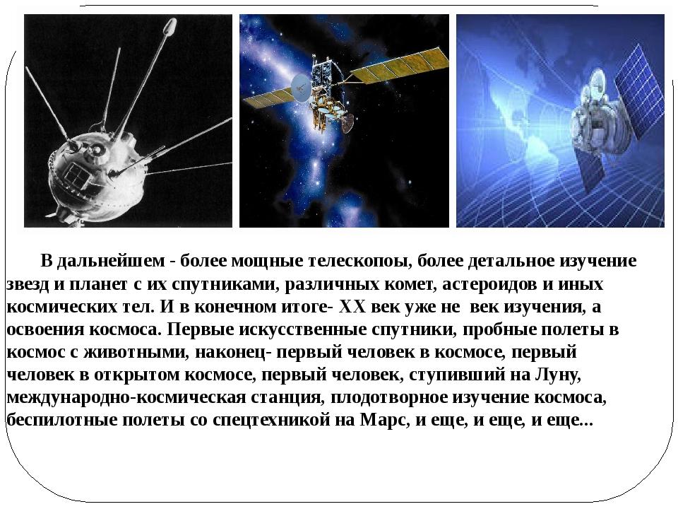 В дальнейшем - более мощные телескопоы, более детальное изучение звезд и пла...