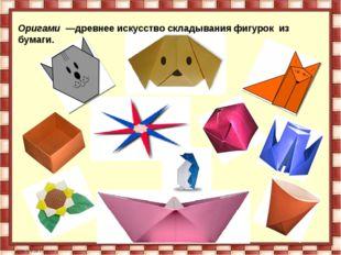 Оригами —древнее искусство складывания фигурок из бумаги.
