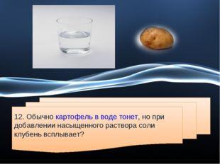 12. Обычно картофель в воде тонет, но при добавлении насыщенного раствора сол