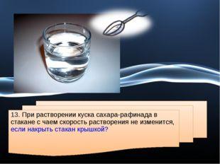 13. При растворении куска сахара-рафинада в стакане с чаем скорость растворен