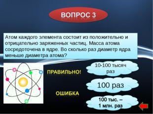 10-100 тысяч раз 100 раз Атом каждого элемента состоит из положительно и отри