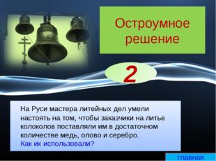 Остроумное решение На Руси мастера литейных дел умели настоять на том, чтобы