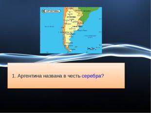 1. Аргентина названа в честь серебра?