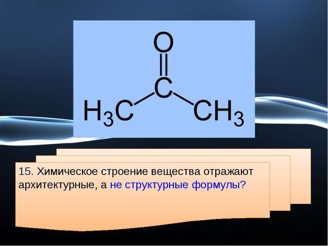 15. Химическое строение вещества отражают архитектурные, а не структурные фор...