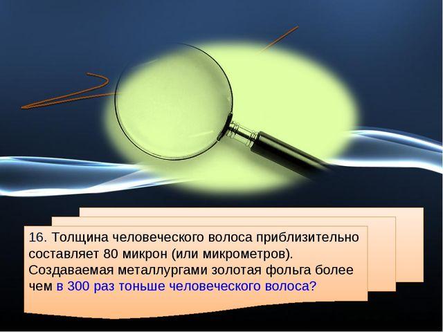 16. Толщина человеческого волоса приблизительно составляет 80 микрон (или мик...