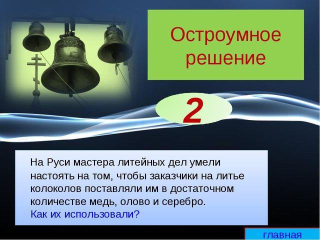 Остроумное решение На Руси мастера литейных дел умели настоять на том, чтобы...