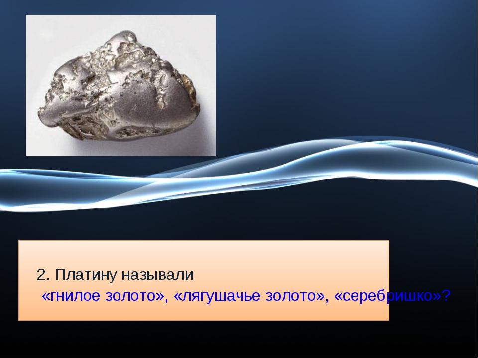 2. Платину называли «гнилое золото», «лягушачье золото», «серебришко»?
