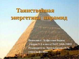 Таинственная энергетика пирамид Выполнил: Лутфуллин Вадим, ученик 9 А класса