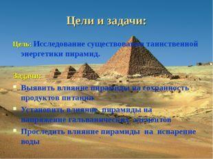 Цели и задачи: Цель: Исследование существования таинственной энергетики пирам