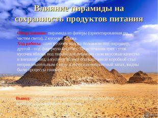 Влияние пирамиды на сохранность продуктов питания Оборудование: пирамида из ф