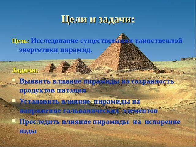 Цели и задачи: Цель: Исследование существования таинственной энергетики пирам...